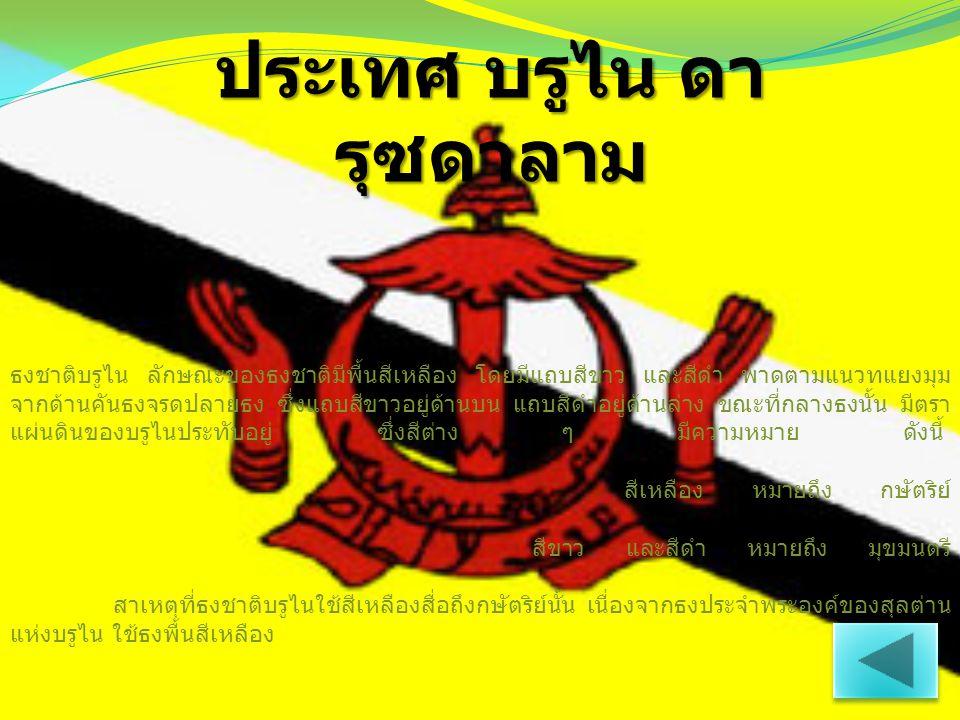 ประเทศ บรูไน ดา รุซดาลาม ธงชาติบรูไน ลักษณะของธงชาติมีพื้นสีเหลือง โดยมีแถบสีขาว และสีดำ พาดตามแนวทแยงมุม จากด้านคันธงจรดปลายธง ซึ่งแถบสีขาวอยู่ด้านบน