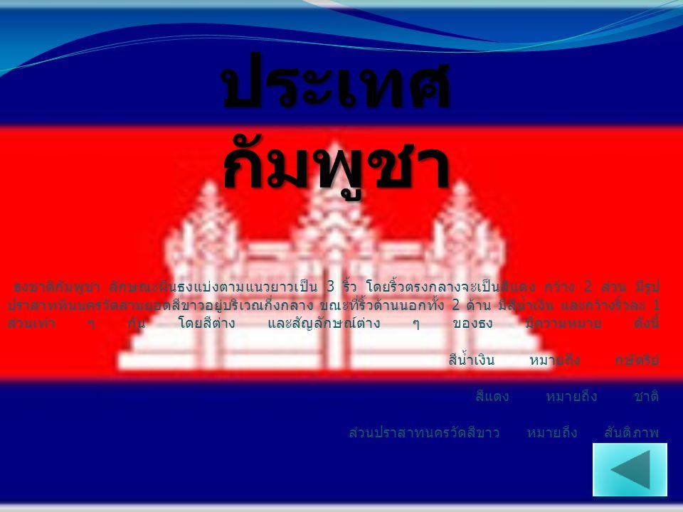 ธงชาติกัมพูชา ลักษณะผืนธงแบ่งตามแนวยาวเป็น 3 ริ้ว โดยริ้วตรงกลางจะเป็นสีแดง กว้าง 2 ส่วน มีรูป ปราสาทหินนครวัดสามยอดสีขาวอยู่บริเวณกึ่งกลาง ขณะที่ริ้ว