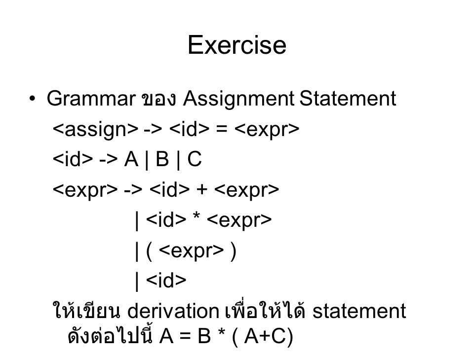 Exercise Grammar ของ Assignment Statement -> = -> A | B | C -> + | * | ( ) | ให้เขียน derivation เพื่อให้ได้ statement ดังต่อไปนี้ A = B * ( A+C)