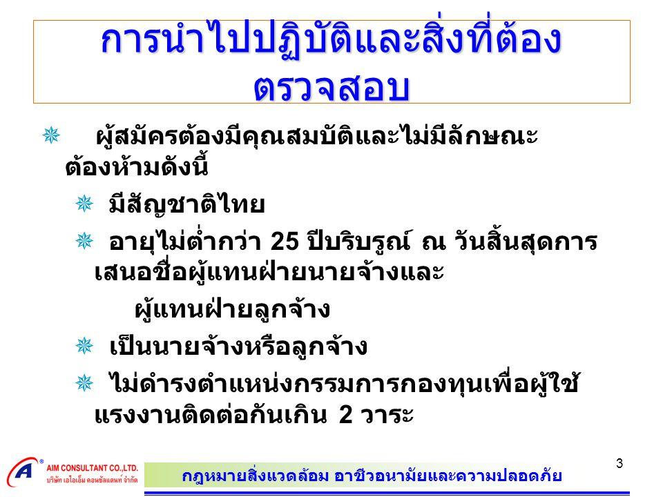 กฎหมายสิ่งแวดล้อม อาชีวอนามัยและความปลอดภัย 3 การนำไปปฏิบัติและสิ่งที่ต้อง ตรวจสอบ  ผู้สมัครต้องมีคุณสมบัติและไม่มีลักษณะ ต้องห้ามดังนี้  มีสัญชาติไทย  อายุไม่ต่ำกว่า 25 ปีบริบรูณ์ ณ วันสิ้นสุดการ เสนอชื่อผู้แทนฝ่ายนายจ้างและ ผู้แทนฝ่ายลูกจ้าง  เป็นนายจ้างหรือลูกจ้าง  ไม่ดำรงตำแหน่งกรรมการกองทุนเพื่อผู้ใช้ แรงงานติดต่อกันเกิน 2 วาระ