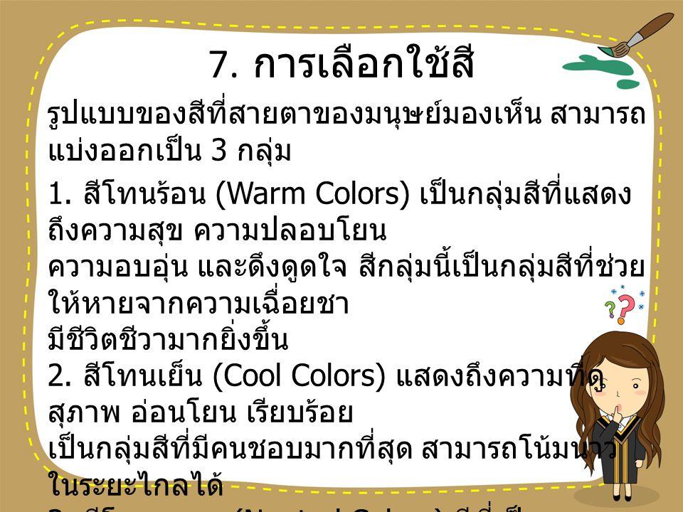 7. การเลือกใช้สี รูปแบบของสีที่สายตาของมนุษย์มองเห็น สามารถ แบ่งออกเป็น 3 กลุ่ม 1. สีโทนร้อน (Warm Colors) เป็นกลุ่มสีที่แสดง ถึงความสุข ความปลอบโยน ค