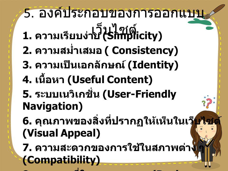 5. องค์ประกอบของการออกแบบ เว็บไซต์ 1. ความเรียบง่าย (Simplicity) 2. ความสม่ำเสมอ ( Consistency) 3. ความเป็นเอกลักษณ์ (Identity) 4. เนื้อหา (Useful Con