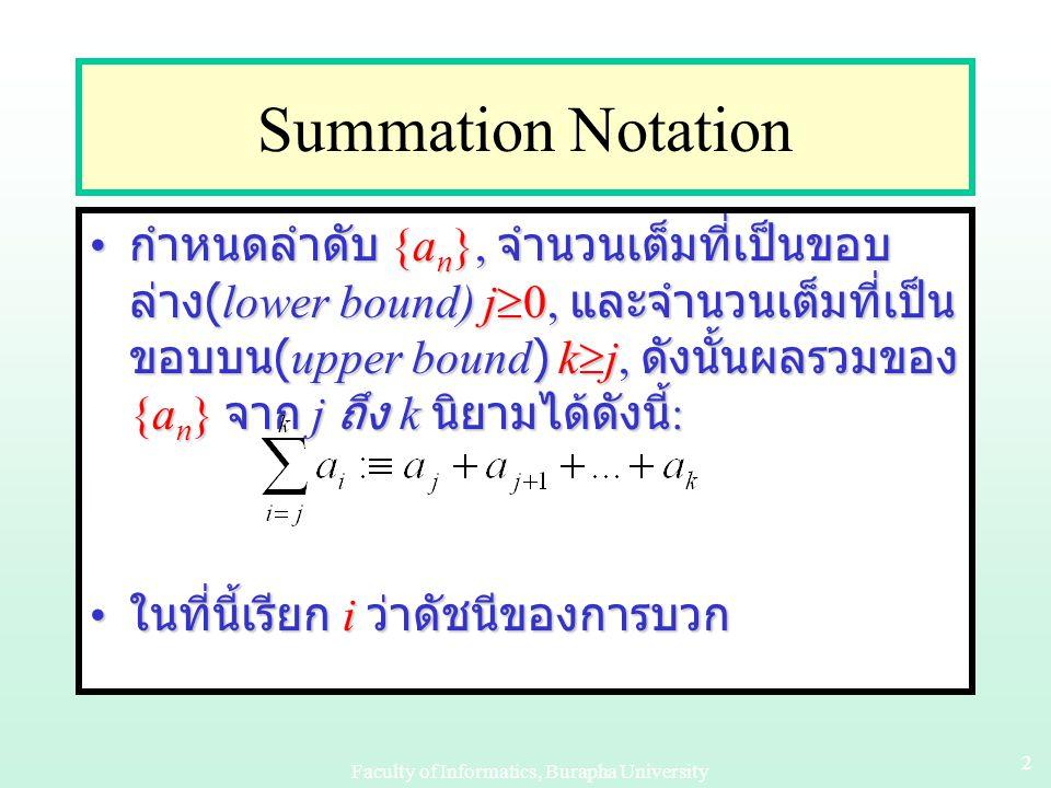 Faculty of Informatics, Burapha University 22 Summation Notation กำหนดลำดับ {a n }, จำนวนเต็มที่เป็นขอบ ล่าง (lower bound) j  0, และจำนวนเต็มที่เป็น ขอบบน (upper bound) k  j, ดังนั้นผลรวมของ {a n } จาก j ถึง k นิยามได้ดังนี้ : กำหนดลำดับ {a n }, จำนวนเต็มที่เป็นขอบ ล่าง (lower bound) j  0, และจำนวนเต็มที่เป็น ขอบบน (upper bound) k  j, ดังนั้นผลรวมของ {a n } จาก j ถึง k นิยามได้ดังนี้ : ในที่นี้เรียก i ว่าดัชนีของการบวก ในที่นี้เรียก i ว่าดัชนีของการบวก