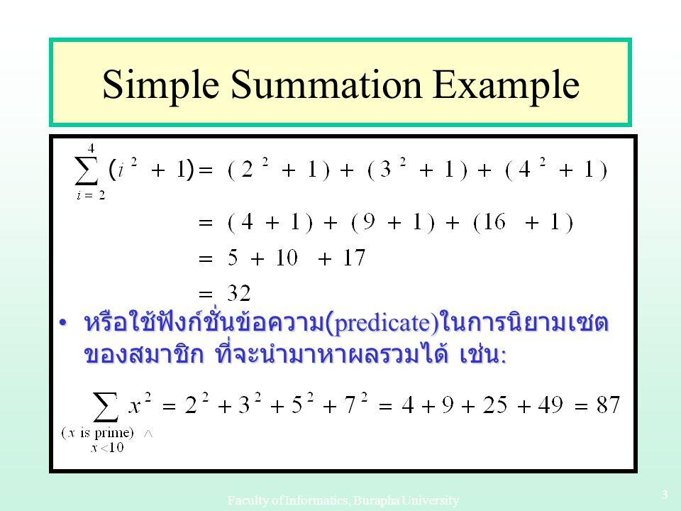 Faculty of Informatics, Burapha University 33 Simple Summation Example หรือใช้ฟังก์ชั่นข้อความ (predicate) ในการนิยามเซต ของสมาชิก ที่จะนำมาหาผลรวมได้ เช่น : หรือใช้ฟังก์ชั่นข้อความ (predicate) ในการนิยามเซต ของสมาชิก ที่จะนำมาหาผลรวมได้ เช่น : ( )
