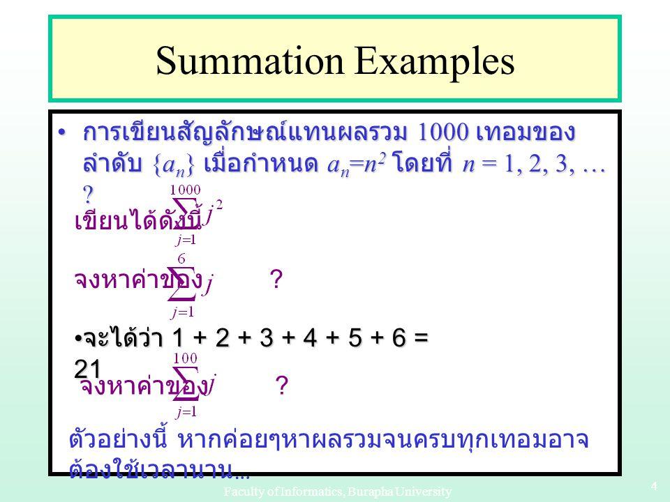 Faculty of Informatics, Burapha University 14 Example 1 Inductive step: พิสูจน์ว่า  k  1: P(k)  P(k+1)Inductive step: พิสูจน์ว่า  k  1: P(k)  P(k+1) – กำหนดให้ k  1, สมมติ P(k) เป็นจริง และพิสูจน์ว่า P(k+1) เป็นจริงด้วย ดังนั้น จากหลักของอุปนัยเชิงคณิตศาสตร์ สรุปได้ ว่า P(n) จริง นั่นคือผลรวมของจำนวนเต็มบวกที่ เป็นคี่ n ตัวแรก มีค่าเท่ากับ n 2 ดังนั้น จากหลักของอุปนัยเชิงคณิตศาสตร์ สรุปได้ ว่า P(n) จริง นั่นคือผลรวมของจำนวนเต็มบวกที่ เป็นคี่ n ตัวแรก มีค่าเท่ากับ n 2 จากสมมติฐานที่ว่า P(k) เป็นจริง