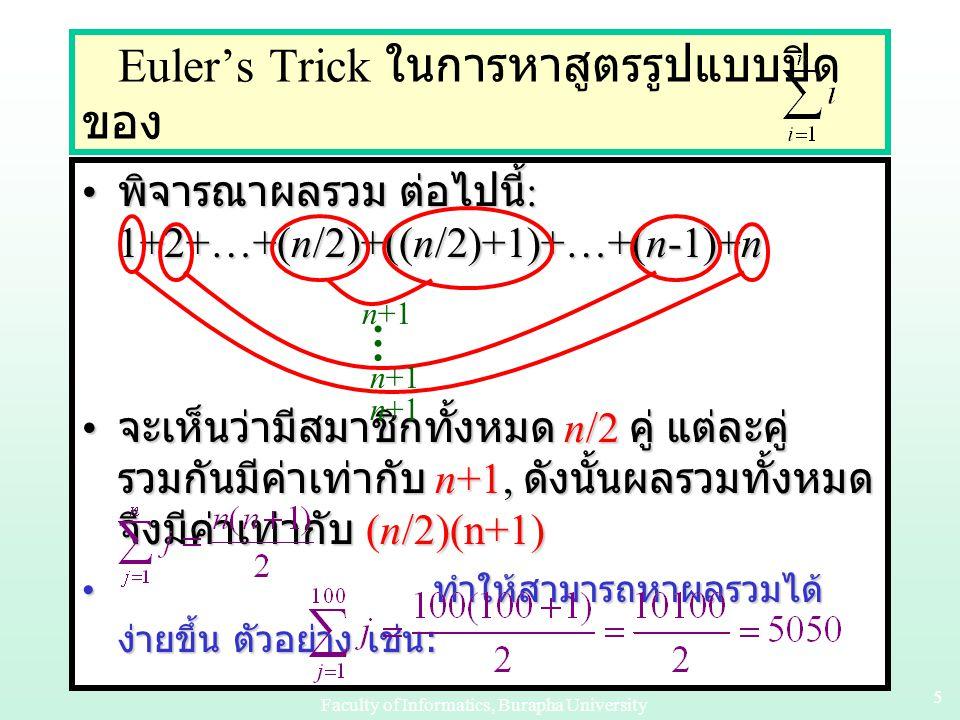 Faculty of Informatics, Burapha University 55 Euler's Trick ในการหาสูตรรูปแบบปิด ของ พิจารณาผลรวม ต่อไปนี้ : 1+2+…+(n/2)+((n/2)+1)+…+(n-1)+n พิจารณาผลรวม ต่อไปนี้ : 1+2+…+(n/2)+((n/2)+1)+…+(n-1)+n จะเห็นว่ามีสมาชิกทั้งหมด n/2 คู่ แต่ละคู่ รวมกันมีค่าเท่ากับ n+1, ดังนั้นผลรวมทั้งหมด จึงมีค่าเท่ากับ (n/2)(n+1) จะเห็นว่ามีสมาชิกทั้งหมด n/2 คู่ แต่ละคู่ รวมกันมีค่าเท่ากับ n+1, ดังนั้นผลรวมทั้งหมด จึงมีค่าเท่ากับ (n/2)(n+1) ทำให้สามารถหาผลรวมได้ ง่ายขึ้น ตัวอย่าง เช่น : ทำให้สามารถหาผลรวมได้ ง่ายขึ้น ตัวอย่าง เช่น : … n+1