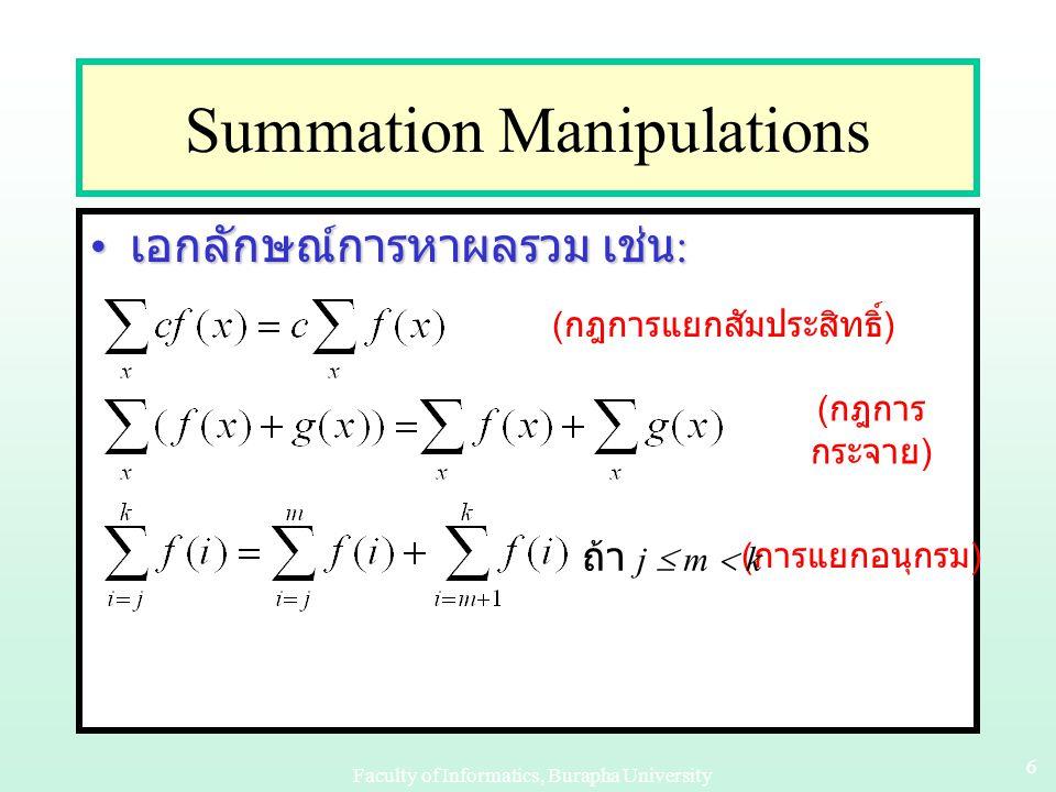 Faculty of Informatics, Burapha University 16 Example 2 - Inductive Step P(k) เป็นจริง หมายความว่า 1+2+2 2 +…+2 k = 2 k+1 –1P(k) เป็นจริง หมายความว่า 1+2+2 2 +…+2 k = 2 k+1 –1 เราจำเป็นต้องแสดงว่า 1+2+2 2 +…+2 k+1 = 2 (k+1)+1 –1 เราจำเป็นต้องแสดงว่า 1+2+2 2 +…+2 k+1 = 2 (k+1)+1 –1 1+2+2 2 +…+2 k+1 = 1+2+2 2 +…+2 k +2 k+1 = (2 k+1 –1) +2 k+1 = (2 k+1 –1) +2 k+1 = 2.2 k+1 – 1 = 2.2 k+1 – 1 = 2 k+2 –1 = 2 k+2 –1 จากทั้งสองขั้นตอนตามหลักอุปนัยเชิง คณิตศาสตร์ จึงสรุปได้ว่า 1+2+2 2 +2 3 +…+2 k = 2 k+1 –1 จริง □ จากทั้งสองขั้นตอนตามหลักอุปนัยเชิง คณิตศาสตร์ จึงสรุปได้ว่า 1+2+2 2 +2 3 +…+2 k = 2 k+1 –1 จริง □