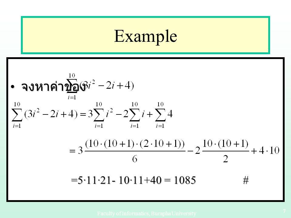 Faculty of Informatics, Burapha University 17 Example 3 ตัวอย่าง : สำหรับจำนวนเต็มใดๆ n ≥ 1 จะได้ว่า Proof: Basis step : เมื่อ n = 1 สมการข้างบนเป็นจริง เพราะ Inductive step: สมมติสมการข้างต้นเป็นจริงที่ k นั่นคือ สมมติว่า และพิสูจน์ให้ได้ว่าสมการยังคงเป็นจริงที่ k+1 ด้วย