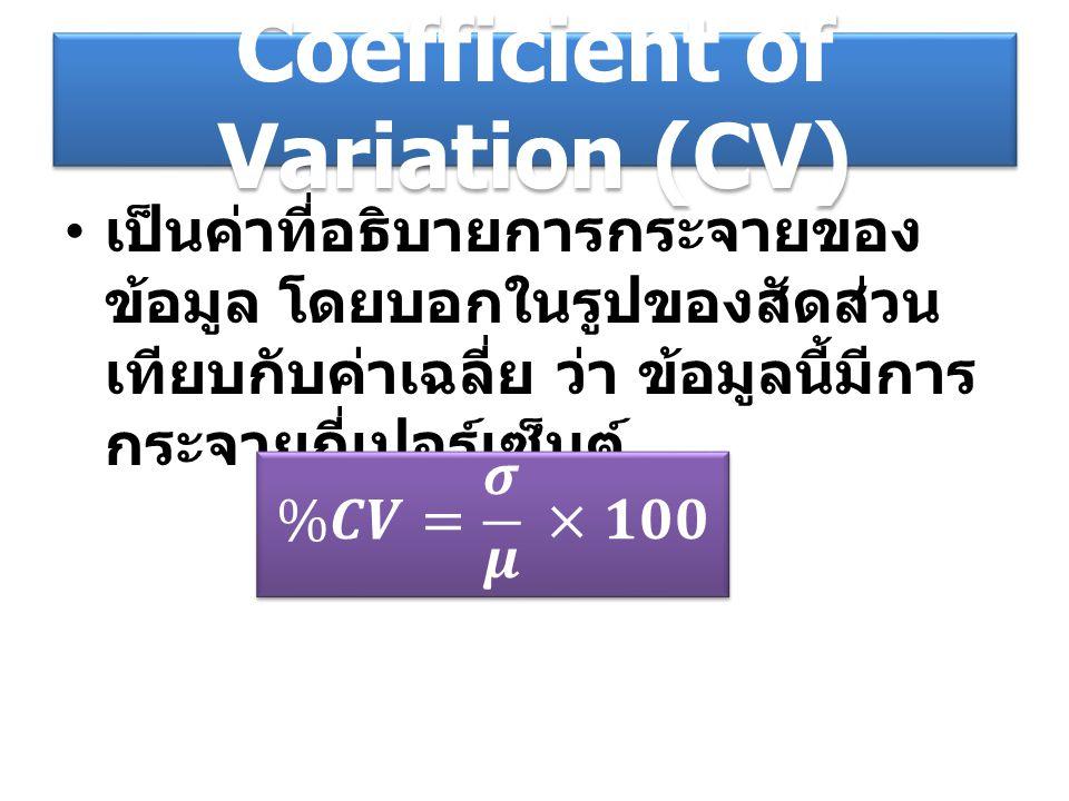 Coefficient of Variation (CV) เป็นค่าที่อธิบายการกระจายของ ข้อมูล โดยบอกในรูปของสัดส่วน เทียบกับค่าเฉลี่ย ว่า ข้อมูลนี้มีการ กระจายกี่เปอร์เซ็นต์