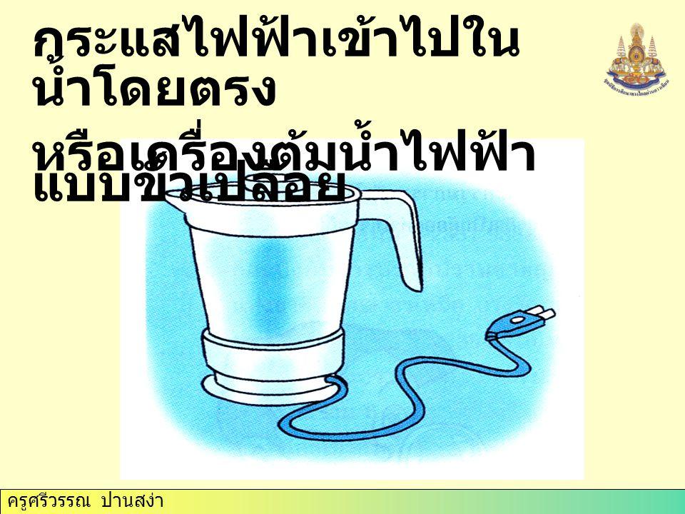 ครูศรีวรรณ ปานสง่า กระแสไฟฟ้าเข้าไปใน น้ำโดยตรง หรือเครื่องต้มน้ำไฟฟ้า แบบขั้วเปลือย