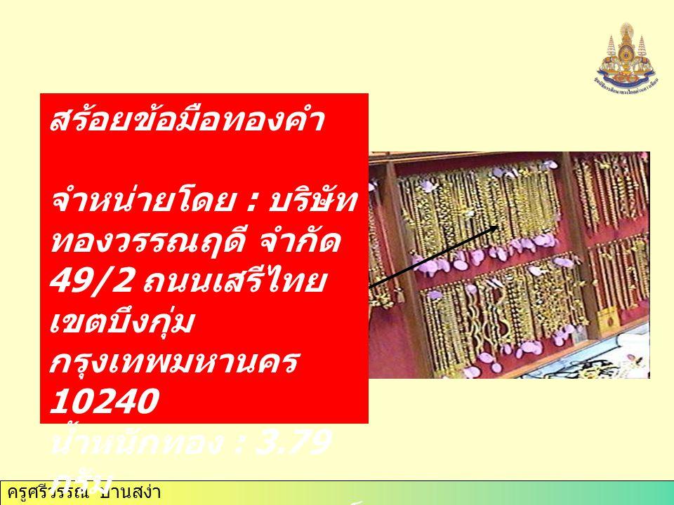 สร้อยข้อมือทองคำ จำหน่ายโดย : บริษัท ทองวรรณฤดี จำกัด 49/2 ถนนเสรีไทย เขตบึงกุ่ม กรุงเทพมหานคร 10240 น้ำหนักทอง : 3.79 กรัม ปริมาณความบริสุทธิ์ : 96.5 % ค่ากำเหน็จ : 300 บาท