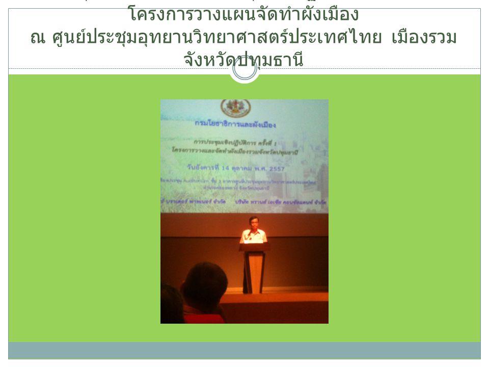 14 ตุลาคม 2557 ร่วมประชุมเชิงปฏิบัติการ ครั้งที่ 2 โครงการวางแผนจัดทำผังเมือง ณ ศูนย์ประชุมอุทยานวิทยาศาสตร์ประเทศไทย เมืองรวม จังหวัดปทุมธานี