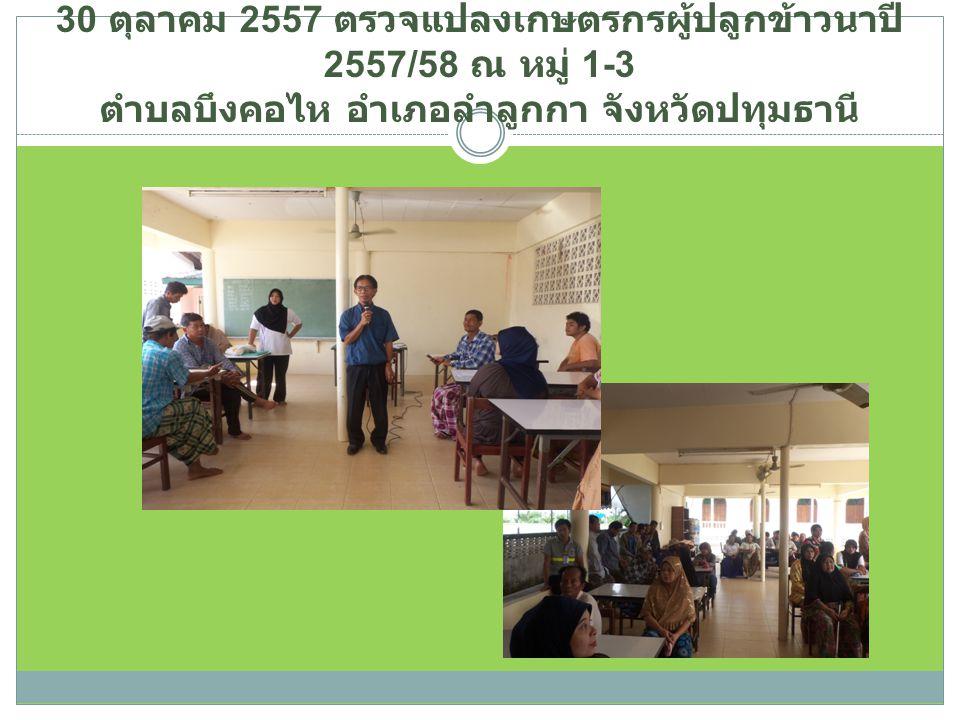 30 ตุลาคม 2557 ตรวจแปลงเกษตรกรผู้ปลูกข้าวนาปี 2557/58 ณ หมู่ 1-3 ตำบลบึงคอไห อำเภอลำลูกกา จังหวัดปทุมธานี