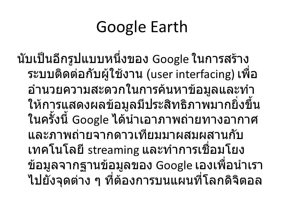 Google Earth คืออะไร Google Earth คือ โปรแกรมที่สร้างโดยบริษัท Google ใช้สำหรับดูภาพถ่ายทางอากาศพร้อม ทั้งแผนที่ เส้นทาง และผังเมือง รวมทั้งระบบ จี ไอเอส ในรูปแบ ทำให้เราสามารถค้นหาที่ตั้งของสถานที่ เส้นทางต่าง ๆ ของเมืองที่เราต้องการศึกษา รวมถึงแหล่งข้อมูลอื่น ๆ เช่น สภาพดินฟ้า อากาศ สำหรับรูปแบบการทำงานของ Google Earth นั้นก็จะเป็นการทำงานแบบ Client Server Client Server โปรแกรมส่วนที่พวกเราใช้งานจะเรียกว่า Google Earth client ซึ่ง Google ให้เรามาใช้งาน ฟรี แบบ 3 มิติ