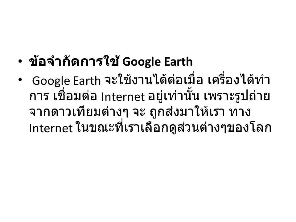 ข้อจำกัดการใช้ Google Earth Google Earth จะใช้งานได้ต่อเมื่อ เครื่องได้ทำ การ เชื่อมต่อ Internet อยู่เท่านั้น เพราะรูปถ่าย จากดาวเทียมต่างๆ จะ ถูกส่งม