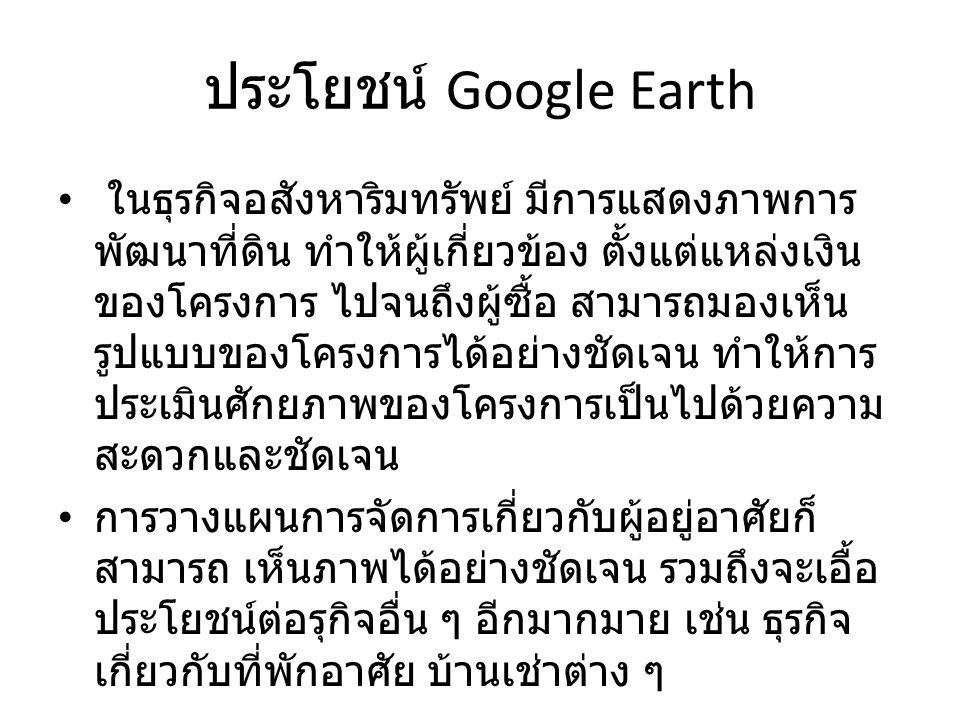 ประโยชน์ Google Earth ในธุรกิจอสังหาริมทรัพย์ มีการแสดงภาพการ พัฒนาที่ดิน ทำให้ผู้เกี่ยวข้อง ตั้งแต่แหล่งเงิน ของโครงการ ไปจนถึงผู้ซื้อ สามารถมองเห็น