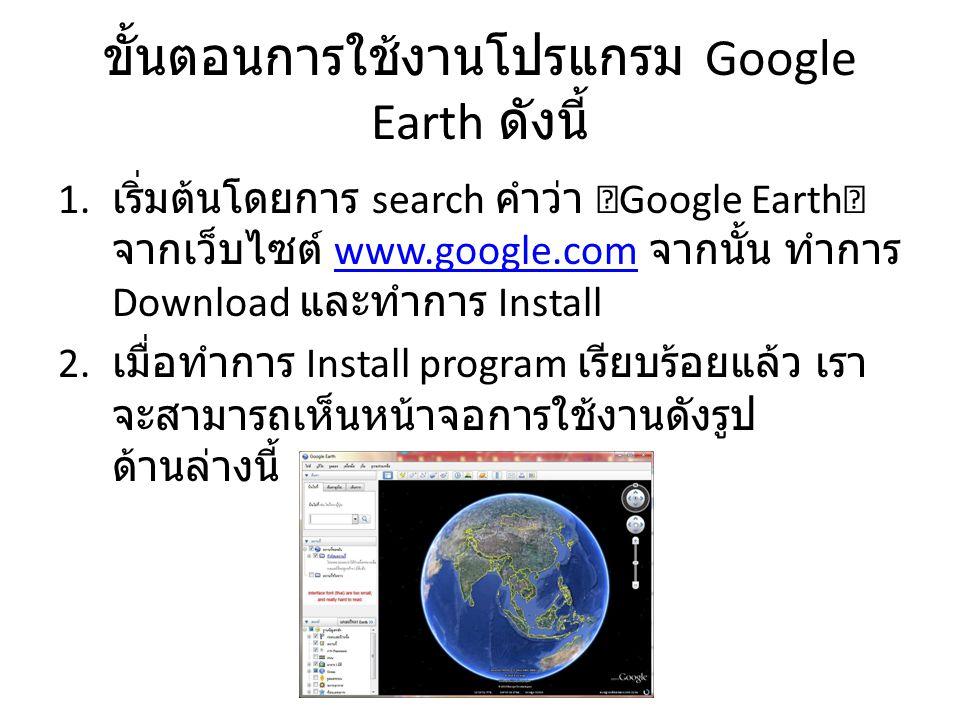 """ขั้นตอนการใช้งานโปรแกรม Google Earth ดังนี้ 1. เริ่มต้นโดยการ search คำว่า """"Google Earth"""" จากเว็บไซต์ www.google.com จากนั้น ทำการ Download และทำการ I"""