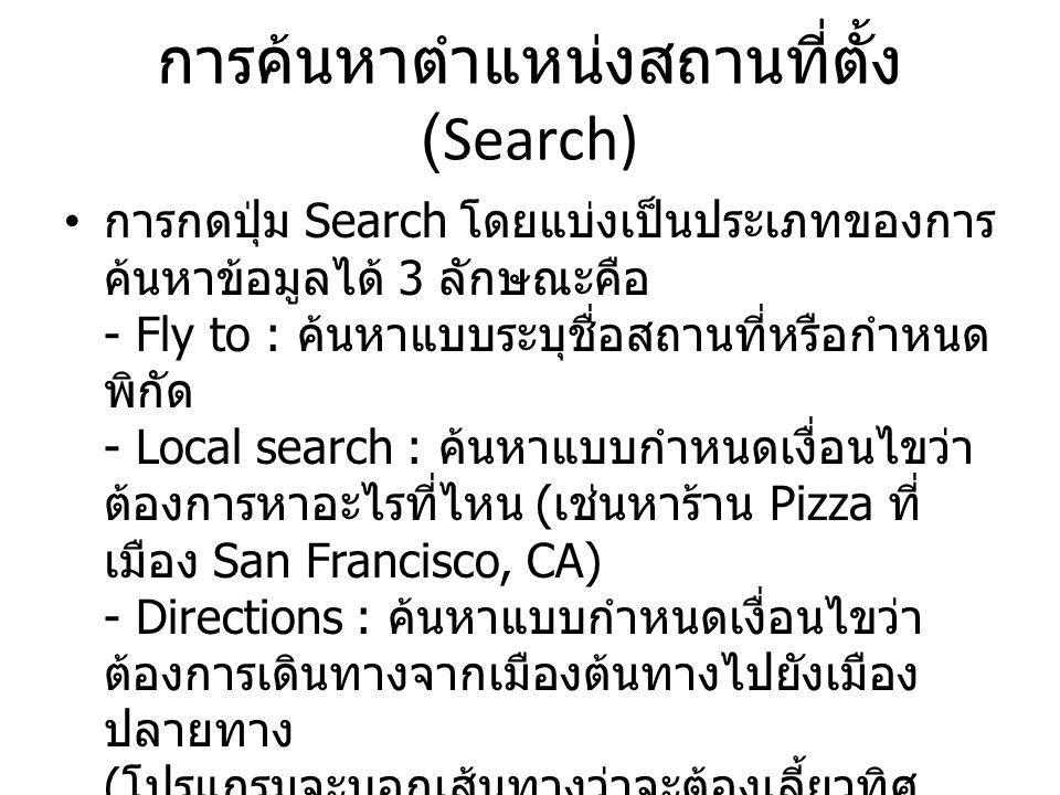 การค้นหาตำแหน่งสถานที่ตั้ง (Search) การกดปุ่ม Search โดยแบ่งเป็นประเภทของการ ค้นหาข้อมูลได้ 3 ลักษณะคือ - Fly to : ค้นหาแบบระบุชื่อสถานที่หรือกำหนด พิ