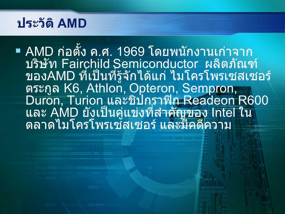 ประวัติ AMD AMD ProcessorYear Bus widt h Description 2900019883232-bit embedded RISC microprocessor 29030199?3232-bit embedded RISC microprocessor 29040199?3232-bit high-performance embedded RISC microprocessor K5199632Pentium-class processor K6199732Pentium/Pentium II-class processor K6-2199832Pentium II-class processor, enhanced version of K6 K6-III199932Pentium II-class processor, enhanced version of K6-2 K7199932Pentium III/IV class processor K8200364Eighth generation of x86 processors K10200764Ninth generation of x86 processors