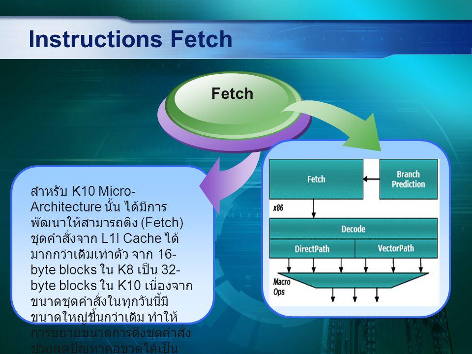 Diagram Branch Prediction Branch Prediction ก็คือการคาดเดาของโพรเซสเซอร์ที่จะทำนายล่วงหน้าว่าการทำงานในคำสั่งถัดไปจะเป็นอย่างไร และก็จะดึงข้อมูลหรือชุดคำสั่งถัดไปมาเตรียมไว้ล่วงหน้า เพื่อป้องกันการเกิด Decoding Interruption ซึ่งใน K8 จะใช้ Two-level adaptive algorithm ที่จะทำนายข้อมูล โดยการย้อนกลับไปพิจารณาจากชุดคำสั่ง 8 ชุดก่อนหน้า และใช้การคำนวณ เพื่อหาผลลัพธ์ถัดไป - มีการพัฒนา Prediction algorithm เพื่อข้อมูลประเภท Indirect โดยสร้างตารางขนาด 512 elements - เพิ่มขนาด Global history register ที่ใช้เก็บชุดคำสั่งก่อนหน้าจากเดิม 8 เพิ่มขึ้นเป็น 12 - เพิ่มขนาดของ Return-Address Stack จากเดิม 12 เป็น 24 ตำแหน่ง