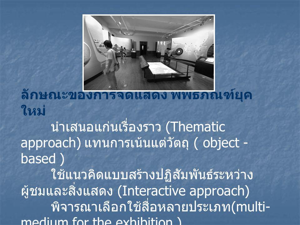 ลักษณะของการจัดแสดง พิพิธภัณฑ์ยุค ใหม่ นำเสนอแก่นเรื่องราว (Thematic approach) แทนการเน้นแต่วัตถุ ( object - based ) ใช้แนวคิดแบบสร้างปฏิสัมพันธ์ระหว่าง ผู้ชมและสิ่งแสดง (Interactive approach) พิจารณาเลือกใช้สื่อหลายประเภท (multi- medium for the exhibition )