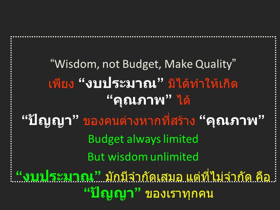 Wisdom, not Budget, Make Quality เพียง งบประมาณ มิได้ทำให้เกิด คุณภาพ ได้ ปัญญา ของคนต่างหากที่สร้าง คุณภาพ Budget always limited But wisdom unlimited งบประมาณ มักมีจำกัดเสมอ แต่ที่ไม่จำกัด คือ ปัญญา ของเราทุกคน