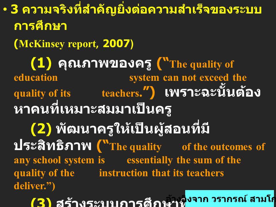 3 ความจริงที่สำคัญยิ่งต่อความสำเร็จของระบบ การศึกษา (McKinsey report, 2007) (1) คุณภาพของครู ( The quality of education system can not exceed the quality of its teachers. ) เพราะฉะนั้นต้อง หาคนที่เหมาะสมมาเป็นครู (2) พัฒนาครูให้เป็นผู้สอนที่มี ประสิทธิภาพ ( The quality of the outcomes of any school system is essentially the sum of the quality of the instruction that its teachers deliver. ) (3) สร้างระบบการศึกษาที่สามารถทำ ให้เกิดการสอนที่ดีที่สุด เท่าที่ เป็นไปได้แก่เด็กทุกคน อ้างอิงจาก วรากรณ์ สามโกเศศ