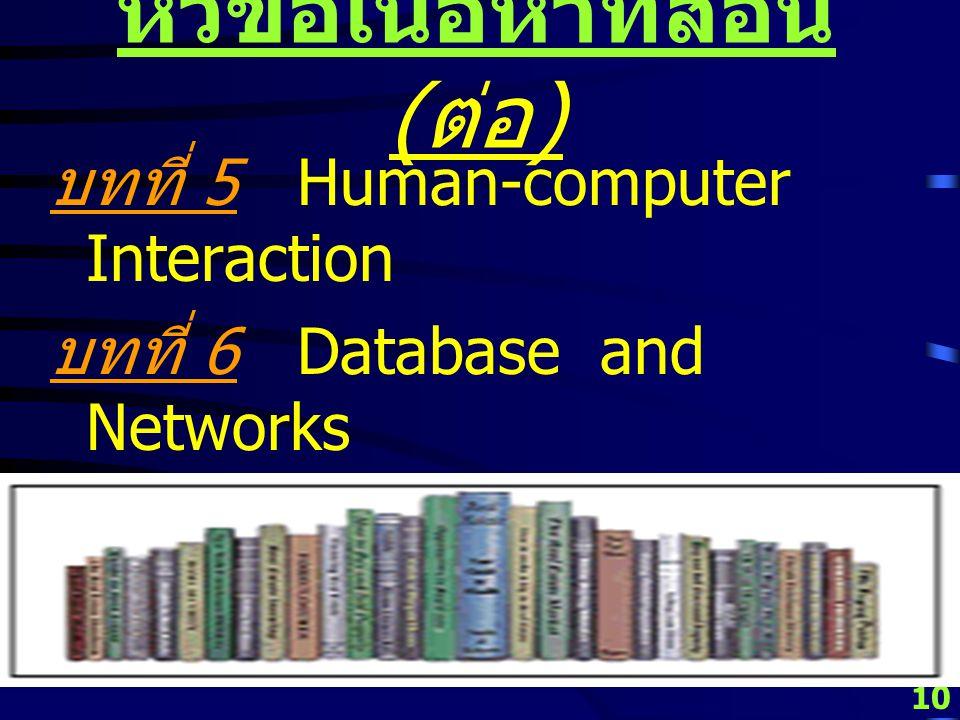10 หัวข้อเนื้อหาที่สอน ( ต่อ ) บทที่ 5 Human-computer Interaction บทที่ 6 Database and Networks บทที่ 7 Case Studies