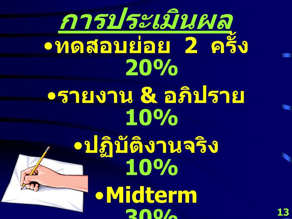 13 การประเมินผล ทดสอบย่อย 2 ครั้ง 20% รายงาน & อภิปราย 10% ปฏิบัติงานจริง 10% Midterm 30% Final 30% รวม 100%