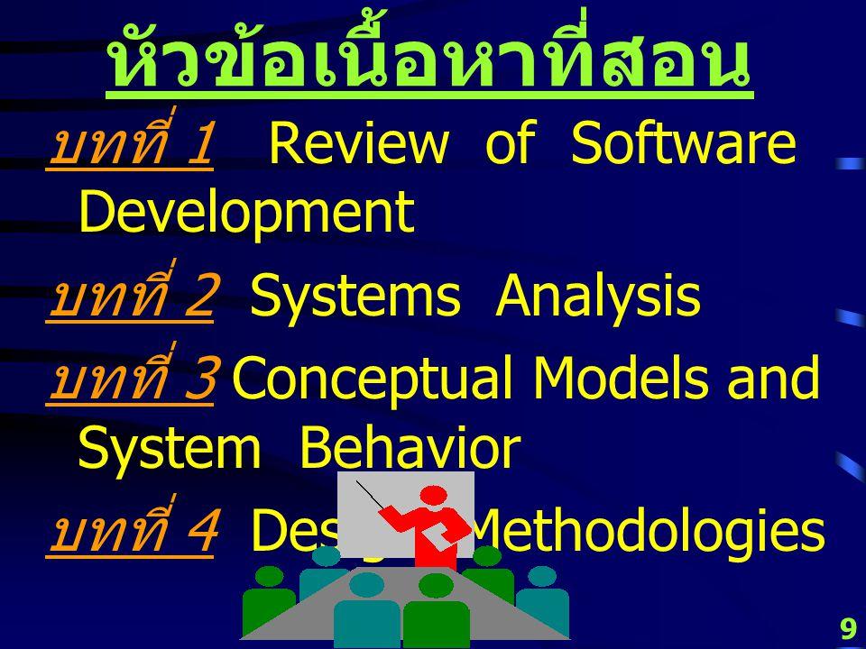 9 หัวข้อเนื้อหาที่สอน บทที่ 1 Review of Software Development บทที่ 2 Systems Analysis บทที่ 3 Conceptual Models and System Behavior บทที่ 4 Design Methodologies