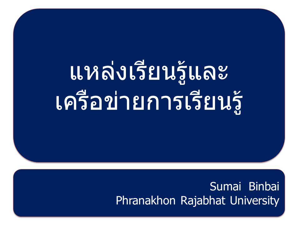 แหล่งเรียนรู้และ เครือข่ายการเรียนรู้ Sumai Binbai Phranakhon Rajabhat University Sumai Binbai Phranakhon Rajabhat University