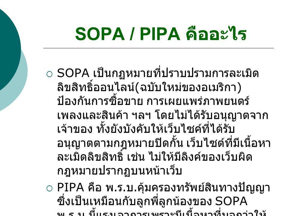 SOPA / PIPA คืออะไร  SOPA เป็นกฏหมายที่ปราบปรามการละเมิด ลิขสิทธิ์ออนไลน์ ( ฉบับใหม่ของอเมริกา ) ป้องกันการซื้อขาย การเผยแพร่ภาพยนตร์ เพลงและสินค้า ฯลฯ โดยไม่ได้รับอนุญาตจาก เจ้าของ ทั้งยังบังคับให้เว็บไซค์ที่ได้รับ อนุญาตตามกฎหมายปิดกั้น เว็บไซต์ที่มีเนื้อหา ละเมิดลิขสิทธิ์ เช่น ไม่ให้มีลิงค์ของเว็บผิด กฎหมายปรากฏบนหน้าเว็บ  PIPA คือ พ.