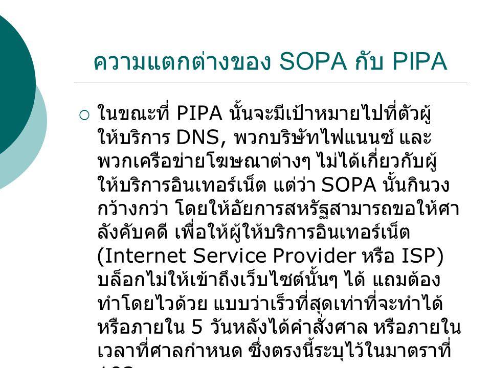 ความแตกต่างของ SOPA กับ PIPA  ในขณะที่ PIPA นั้นจะมีเป้าหมายไปที่ตัวผู้ ให้บริการ DNS, พวกบริษัทไฟแนนซ์ และ พวกเครือข่ายโฆษณาต่างๆ ไม่ได้เกี่ยวกับผู้ ให้บริการอินเทอร์เน็ต แต่ว่า SOPA นั้นกินวง กว้างกว่า โดยให้อัยการสหรัฐสามารถขอให้ศา ลังคับคดี เพื่อให้ผู้ให้บริการอินเทอร์เน็ต (Internet Service Provider หรือ ISP) บล็อกไม่ให้เข้าถึงเว็บไซต์นั้นๆ ได้ แถมต้อง ทำโดยไวด้วย แบบว่าเร็วที่สุดเท่าที่จะทำได้ หรือภายใน 5 วันหลังได้คำสั่งศาล หรือภายใน เวลาที่ศาลกำหนด ซึ่งตรงนี้ระบุไว้ในมาตราที่ 102