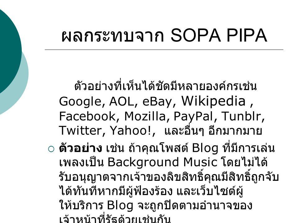ผลกระทบจาก SOPA PIPA ตัวอย่างที่เห็นได้ชัดมีหลายองค์กรเช่น Google, AOL, eBay, Wikipedia, Facebook, Mozilla, PayPal, Tunblr, Twitter, Yahoo!, และอื่นๆ อีกมากมาย  ตัวอย่าง เช่น ถ้าคุณโพสต์ Blog ที่มีการเล่น เพลงเป็น Background Music โดยไม่ได้ รับอนุญาตจากเจ้าของลิขสิทธิ์คุณมีสิทธิ์ถูกจับ ได้ทันทีหากมีผู้ฟ้องร้อง และเว็บไซต์ผู้ ให้บริการ Blog จะถูกปิดตามอำนาจของ เจ้าหน้าที่รัฐด้วยเช่นกัน