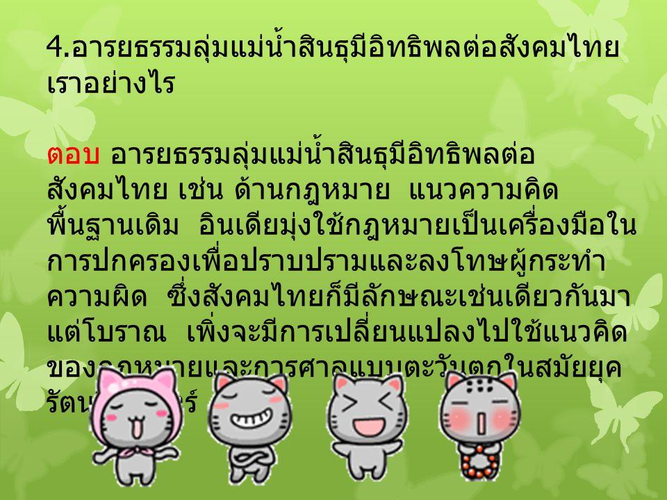 4. อารยธรรมลุ่มแม่น้ำสินธุมีอิทธิพลต่อสังคมไทย เราอย่างไร ตอบ อารยธรรมลุ่มแม่น้ำสินธุมีอิทธิพลต่อ สังคมไทย เช่น ด้านกฎหมาย แนวความคิด พื้นฐานเดิม อินเ