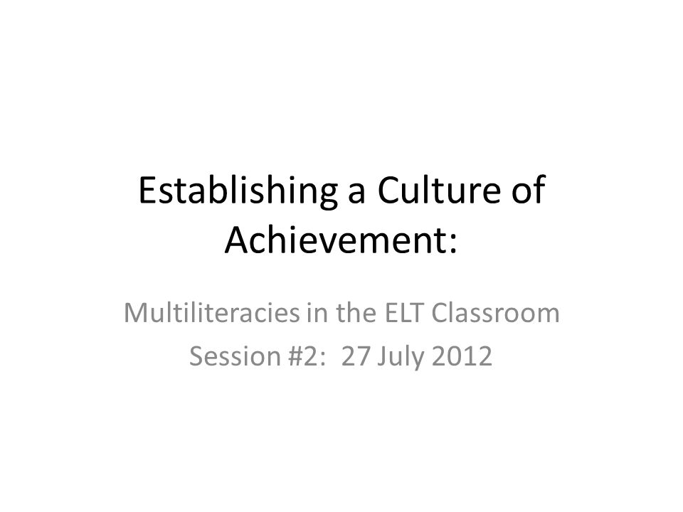 Establishing a Culture of Achievement: Multiliteracies in the ELT Classroom Session #2: 27 July 2012