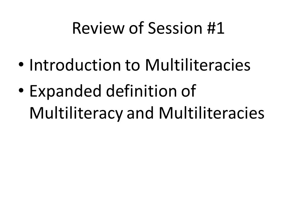 Review of Session #1 Introduction to Multiliteracies Expanded definition of Multiliteracy and Multiliteracies