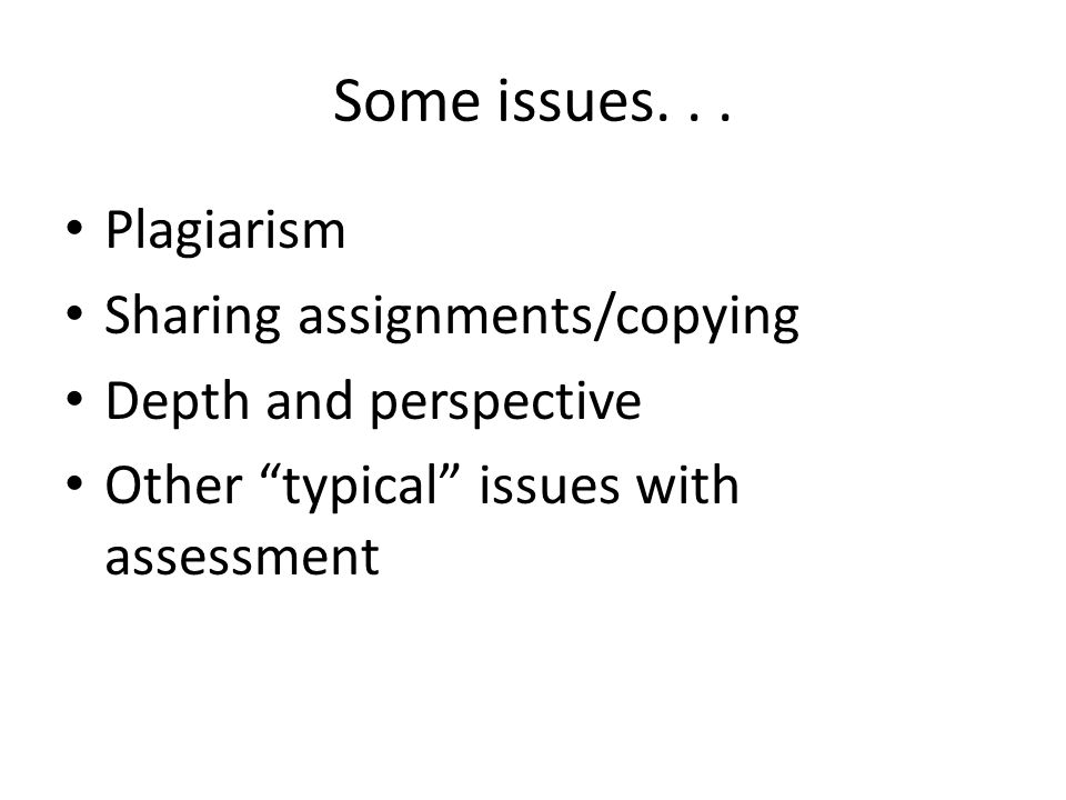 "Some issues... Plagiarism Sharing assignments/copying Depth and perspective Other ""typical"" issues with assessment"