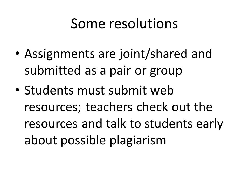 Some resolutions Assignments are joint/shared and submitted as a pair or group Students must submit web resources; teachers check out the resources and talk to students early about possible plagiarism