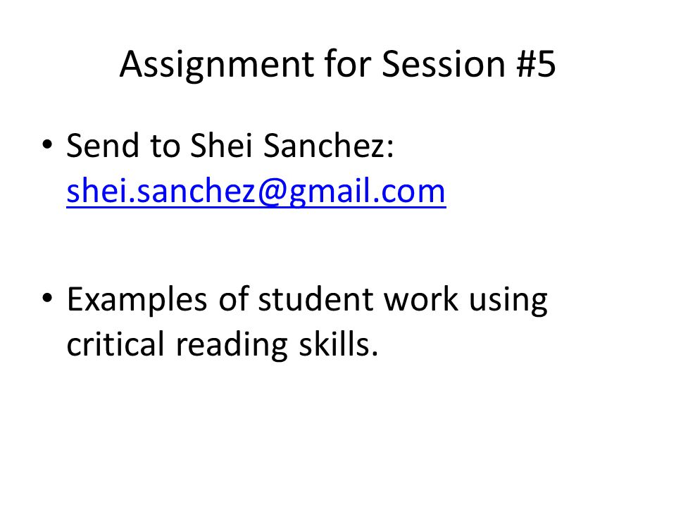Assignment for Session #5 Send to Shei Sanchez: shei.sanchez@gmail.com shei.sanchez@gmail.com Examples of student work using critical reading skills.