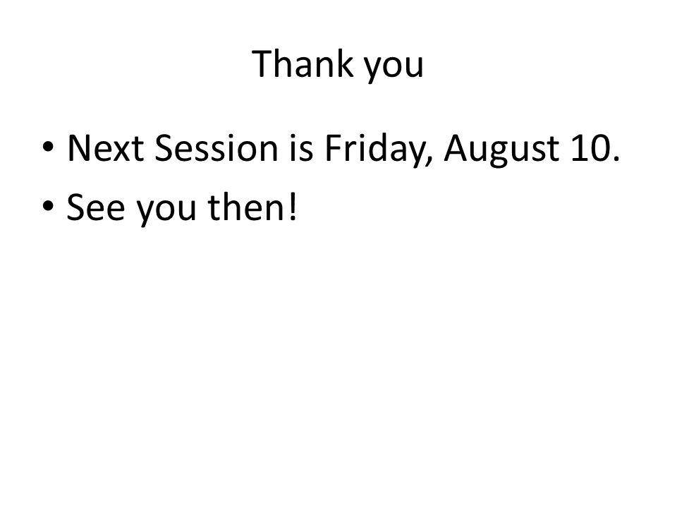 Thank you Next Session is Friday, August 10. See you then!
