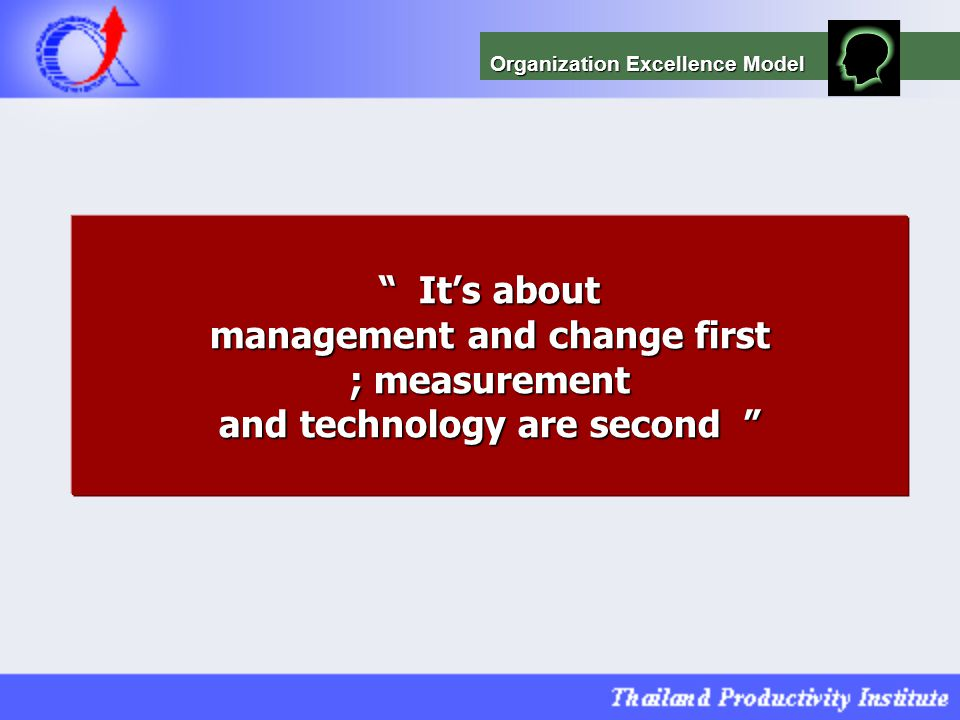 """ It's about management and change first ; measurement and technology are second "" Organization Excellence Model"