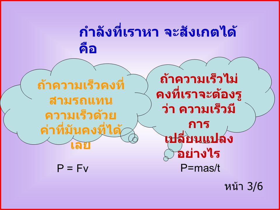กำลังที่เราหา จะสังเกตได้ คือ ถ้าความเร็วไม่ คงที่เราจะต้องรู ว่า ความเร็วมี การ เปลี่ยนแปลง อย่างไร ถ้าความเร็วคงที่ สามรถแทน ความเร็วด้วย ค่าที่มันคงที่ได้ เลย หน้า 3/6 P = Fv P=mas/t