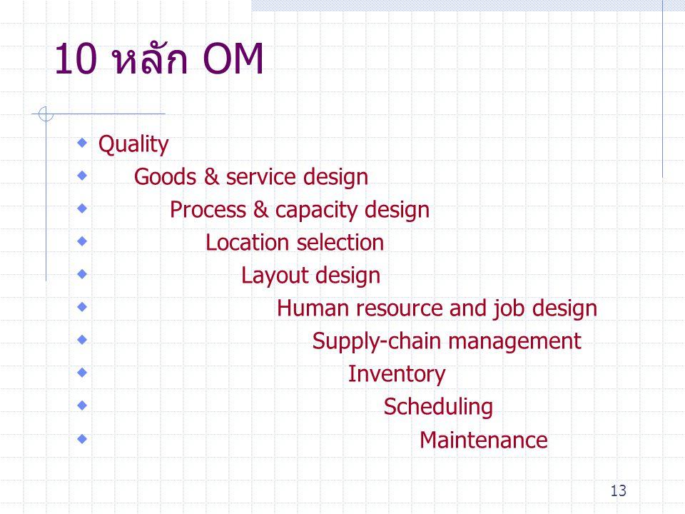 13 10 หลัก OM  Quality  Goods & service design  Process & capacity design  Location selection  Layout design  Human resource and job design  Su
