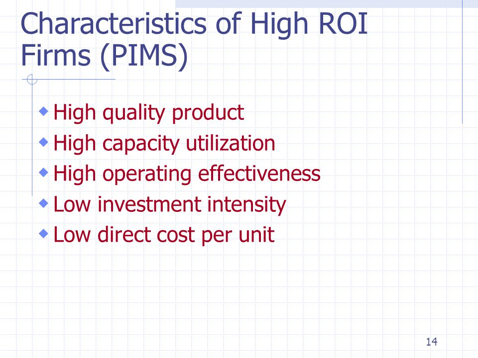14 Characteristics of High ROI Firms (PIMS)  High quality product  High capacity utilization  High operating effectiveness  Low investment intensi