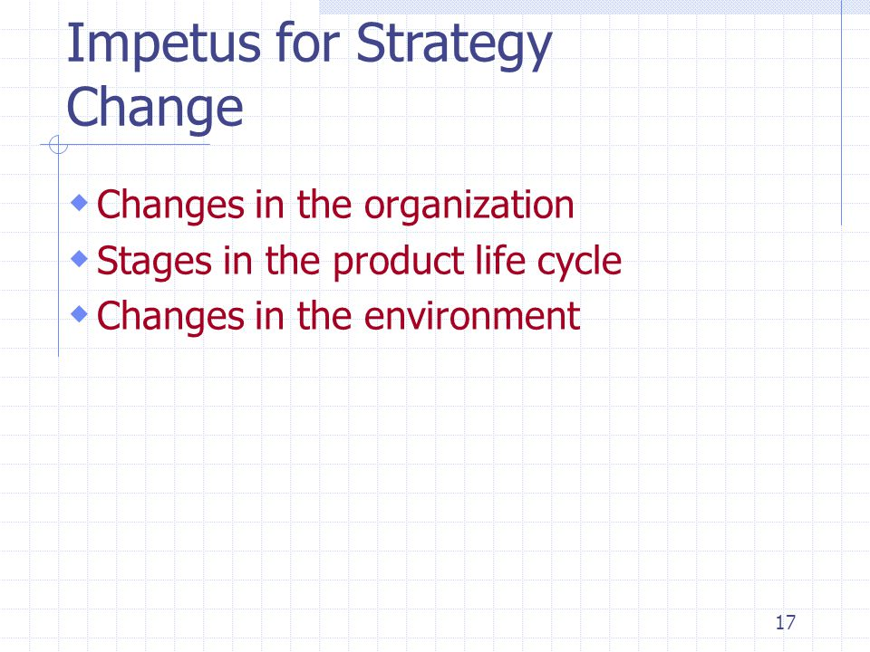 17 Impetus for Strategy Change  Changes in the organization  Stages in the product life cycle  Changes in the environment