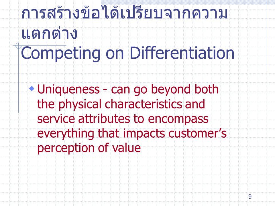 9 การสร้างข้อได้เปรียบจากความ แตกต่าง Competing on Differentiation  Uniqueness - can go beyond both the physical characteristics and service attribut
