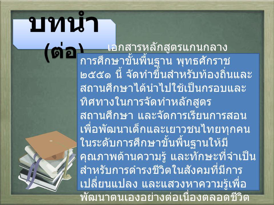 บทนำ ( ต่อ ) เอกสารหลักสูตรแกนกลาง การศึกษาขั้นพื้นฐาน พุทธศักราช ๒๕๕๑ นี้ จัดทำขึ้นสำหรับท้องถิ่นและ สถานศึกษาได้นำไปใช้เป็นกรอบและ ทิศทางในการจัดทำหลักสูตร สถานศึกษา และจัดการเรียนการสอน เพื่อพัฒนาเด็กและเยาวชนไทยทุกคน ในระดับการศึกษาขั้นพื้นฐานให้มี คุณภาพด้านความรู้ และทักษะที่จำเป็น สำหรับการดำรงชีวิตในสังคมที่มีการ เปลี่ยนแปลง และแสวงหาความรู้เพื่อ พัฒนาตนเองอย่างต่อเนื่องตลอดชีวิต