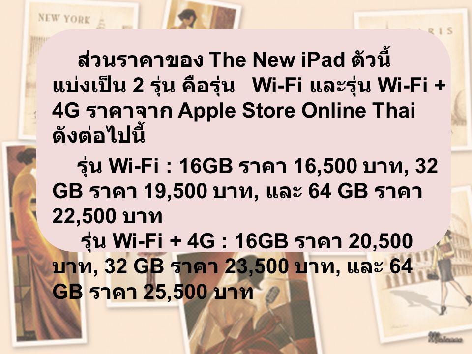 ส่วนราคาของ The New iPad ตัวนี้ แบ่งเป็น 2 รุ่น คือรุ่น Wi-Fi และรุ่น Wi-Fi + 4G ราคาจาก Apple Store Online Thai ดังต่อไปนี้ รุ่น Wi-Fi : 16GB ราคา 16,500 บาท, 32 GB ราคา 19,500 บาท, และ 64 GB ราคา 22,500 บาท รุ่น Wi-Fi + 4G : 16GB ราคา 20,500 บาท, 32 GB ราคา 23,500 บาท, และ 64 GB ราคา 25,500 บาท
