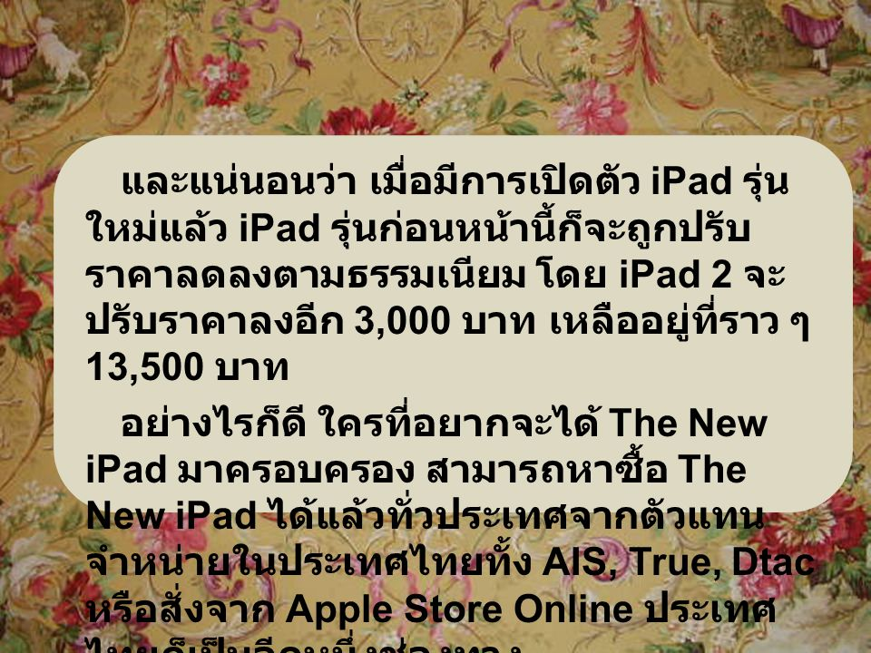 และแน่นอนว่า เมื่อมีการเปิดตัว iPad รุ่น ใหม่แล้ว iPad รุ่นก่อนหน้านี้ก็จะถูกปรับ ราคาลดลงตามธรรมเนียม โดย iPad 2 จะ ปรับราคาลงอีก 3,000 บาท เหลืออยู่ที่ราว ๆ 13,500 บาท อย่างไรก็ดี ใครที่อยากจะได้ The New iPad มาครอบครอง สามารถหาซื้อ The New iPad ได้แล้วทั่วประเทศจากตัวแทน จำหน่ายในประเทศไทยทั้ง AIS, True, Dtac หรือสั่งจาก Apple Store Online ประเทศ ไทยก็เป็นอีกหนึ่งช่องทาง